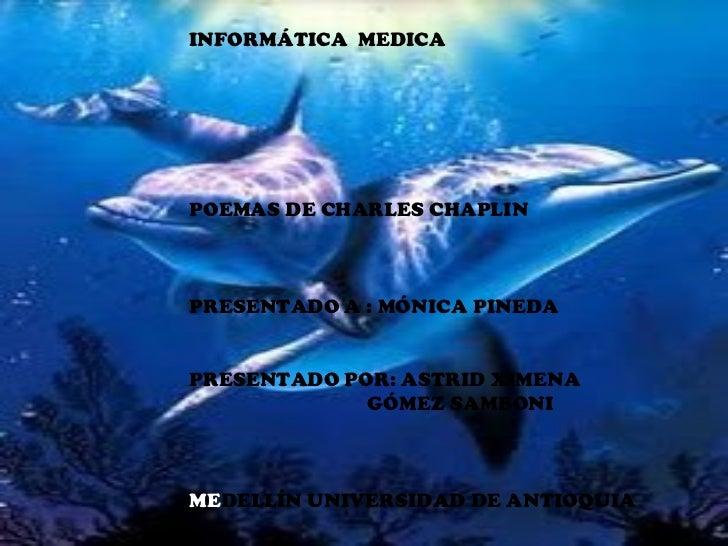 INFORMÁTICA  MEDICA POEMAS DE CHARLES CHAPLIN PRESENTADO A : MÓNICA PINEDA PRESENTADO POR: ASTRID XIMENA GÓMEZ SAMBONI ME ...