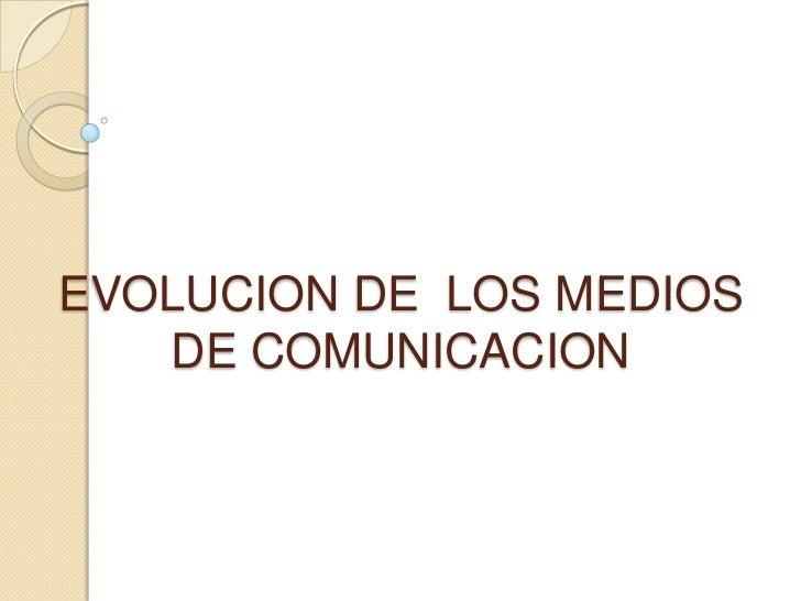 EVOLUCION DE  LOS MEDIOS DE COMUNICACION<br />