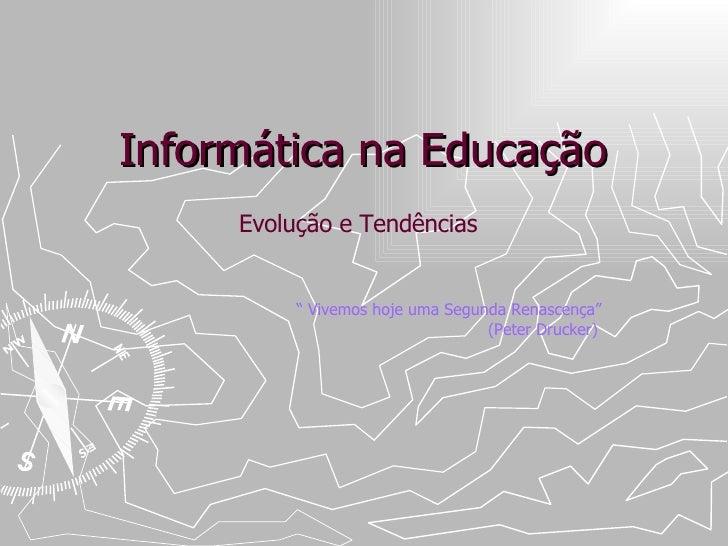 """Informática na Educação Evolução e Tendências """"  Vivemos hoje uma Segunda Renascença""""    (Peter Drucker)"""