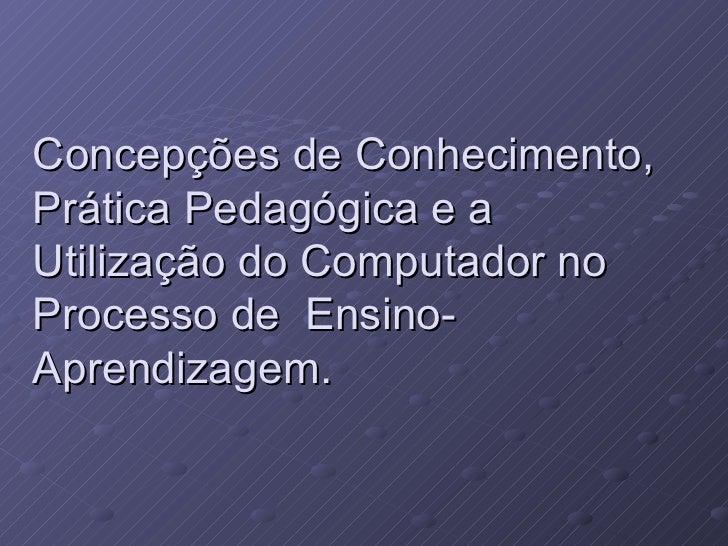Concepções de Conhecimento, Prática Pedagógica e a  Utilização do Computador no  Processo de  Ensino-Aprendizagem.