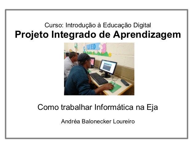 Curso: Introdução à Educação DigitalProjeto Integrado de AprendizagemComo trabalhar Informática na EjaAndréa Balonecker Lo...