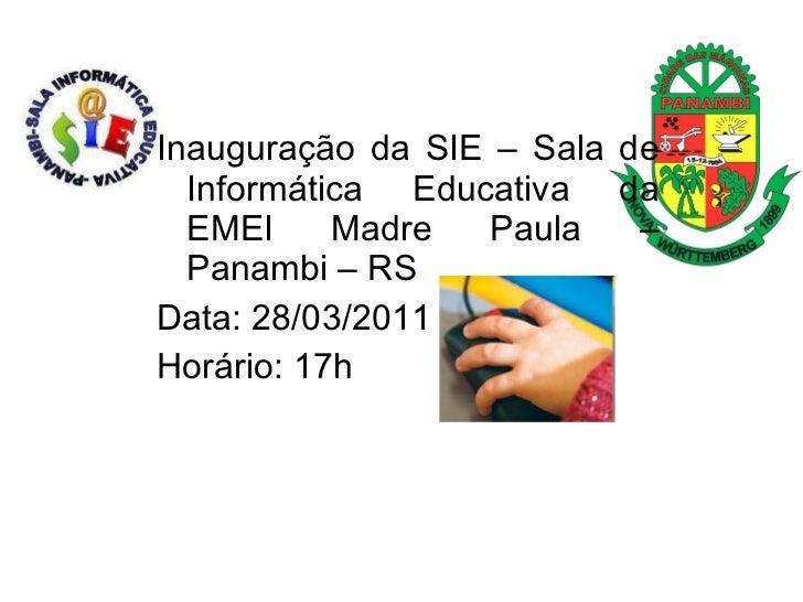 <ul><li>Inauguração da SIE – Sala de Informática Educativa da EMEI Madre Paula – Panambi – RS </li></ul><ul><li>Data: 28/0...