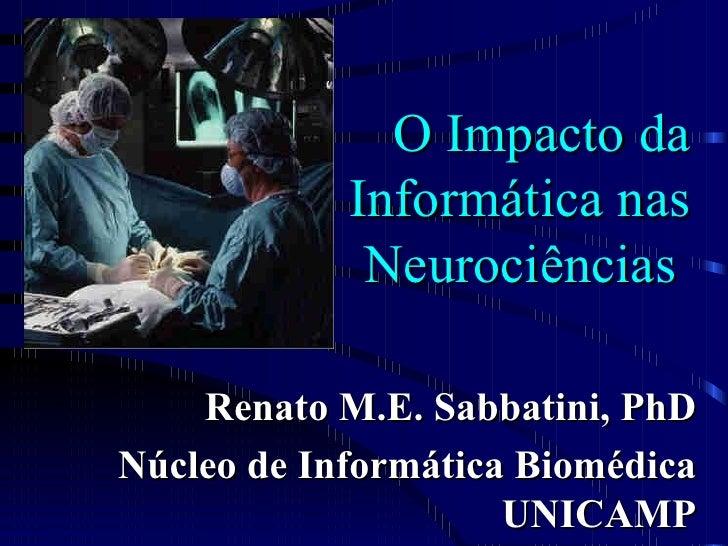 O Impacto da             Informática nas              Neurociências      Renato M.E. Sabbatini, PhD Núcleo de Informática ...