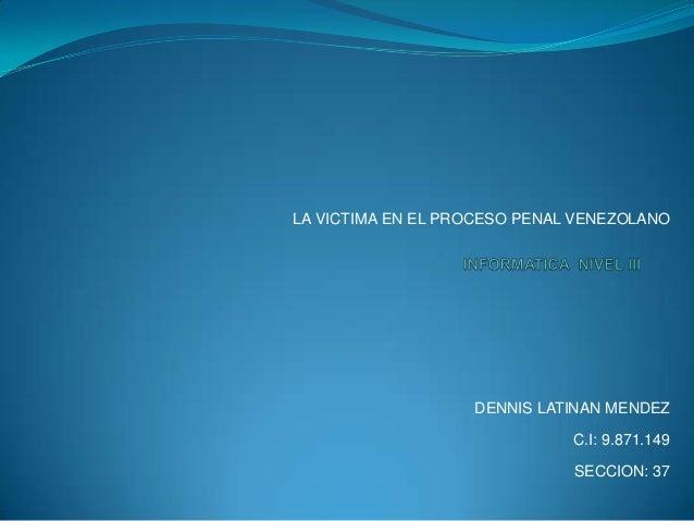 LA VICTIMA EN EL PROCESO PENAL VENEZOLANO  DENNIS LATINAN MENDEZ C.I: 9.871.149 SECCION: 37