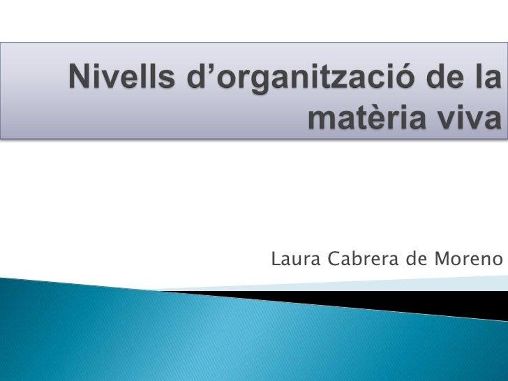 Nivellsd'organització de la matèria viva<br />Laura Cabrera de Moreno<br />
