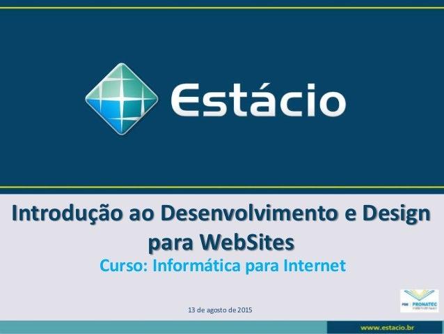 Introdução ao Desenvolvimento e Design para WebSites 13 de agosto de 2015 Curso: Informática para Internet