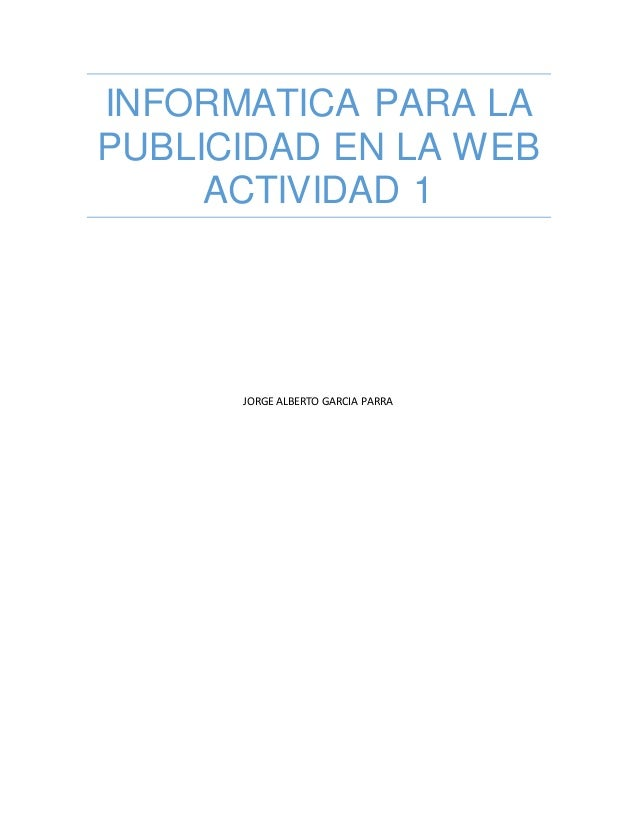 INFORMATICA PARA LA PUBLICIDAD EN LA WEB ACTIVIDAD 1 JORGE ALBERTO GARCIA PARRA