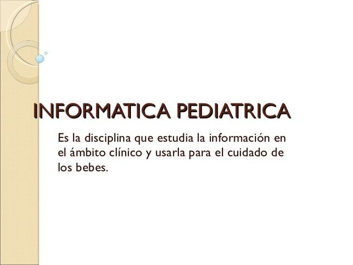 INFORMATICA PEDIATRICA Es la disciplina que estudia la información en el ámbito clínico y usarla para el cuidado de los be...