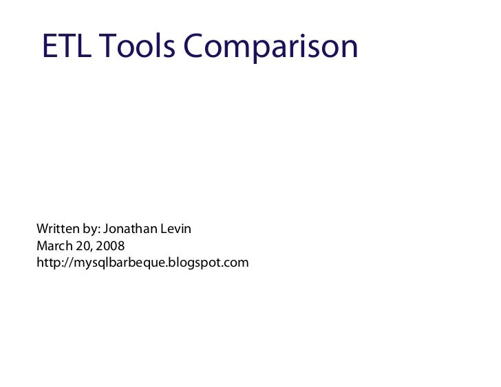 ETL Tools Comparison     Written by: Jonathan Levin March 20, 2008 http://mysqlbarbeque.blogspot.com