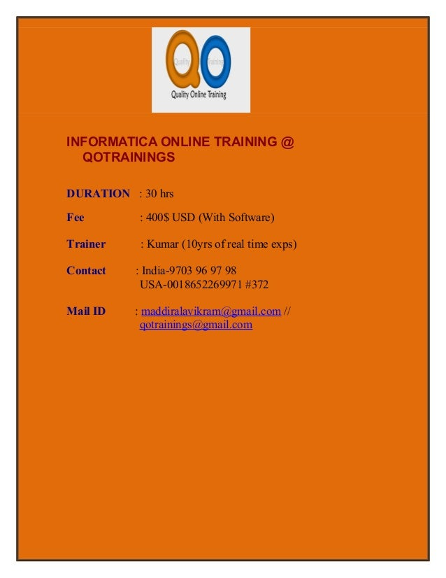 INFORMATICA ONLINE TRAINING @  QOTRAININGSDURATION : 30 hrsFee        : 400$ USD (With Software)Trainer    : Kumar (10yrs ...