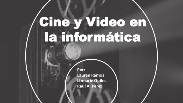 Cine y Video en la informática Por: Lauren Ramos Lizmarie Quiles Raul A. Perez