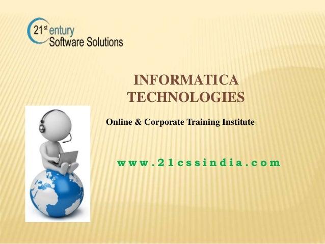 INFORMATICA TECHNOLOGIES w w w . 2 1 c s s i n d i a . c o m Online & Corporate Training Institute