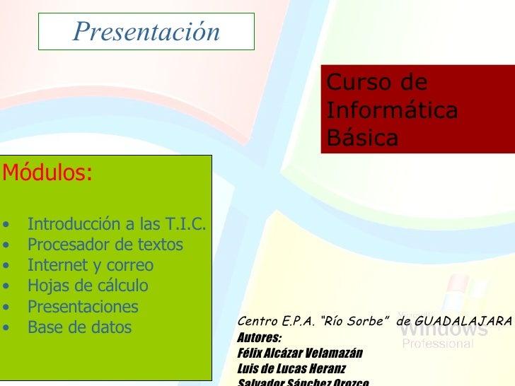 Presentación Curso de Informática Básica <ul><li>Módulos: </li></ul><ul><li>Introducción a las T.I.C. </li></ul><ul><li>Pr...