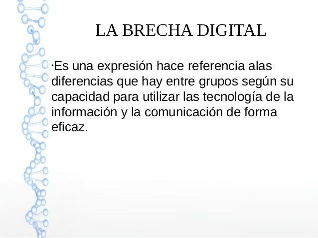 LA BRECHA DIGITAL ● Es una expresión hace referencia alas diferencias que hay entre grupos según su capacidad para utiliza...