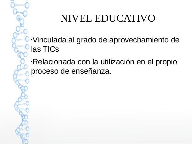 NIVEL EDUCATIVO ● Vinculada al grado de aprovechamiento de las TICs ● Relacionada con la utilización en el propio proceso ...