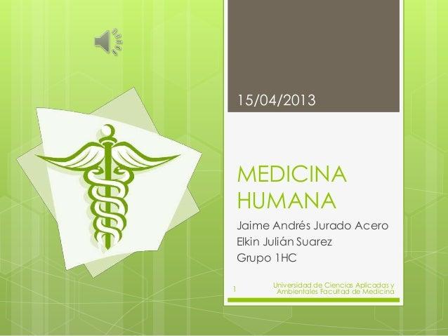 15/04/2013    MEDICINA    HUMANA    Jaime Andrés Jurado Acero    Elkin Julián Suarez    Grupo 1HC          Universidad de ...