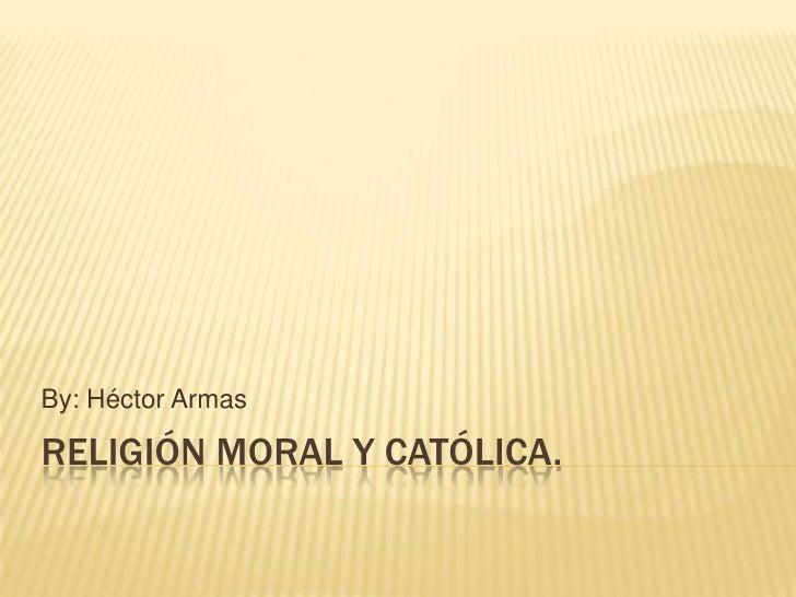 By: Héctor ArmasRELIGIÓN MORAL Y CATÓLICA.