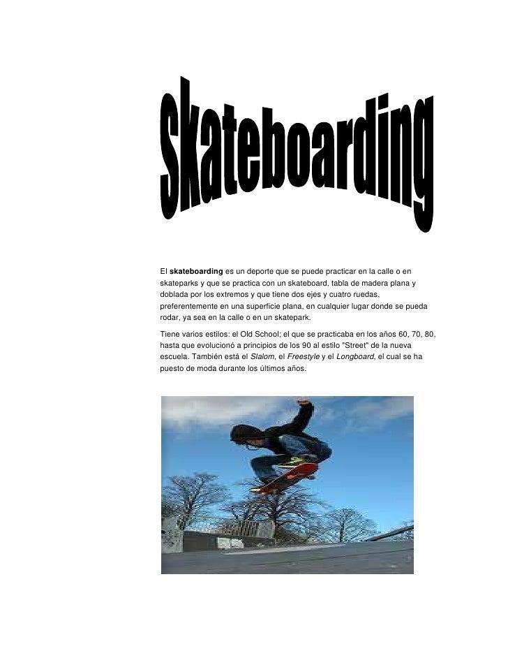 El skateboarding es un deporte que se puede practicar en la calle o enskateparks y que se practica con un skateboard, tabl...