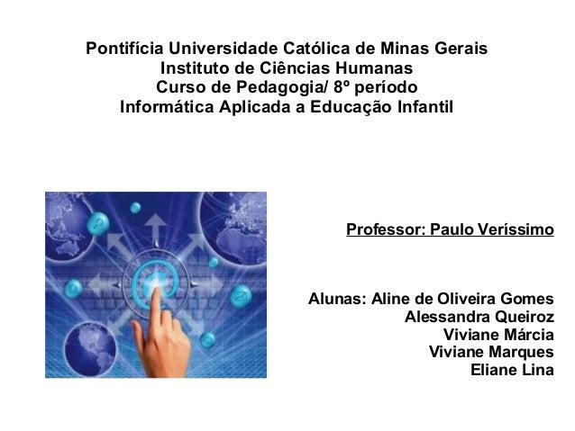 Pontifícia Universidade Católica de Minas Gerais Instituto de Ciências Humanas Curso de Pedagogia/ 8º período Informática ...
