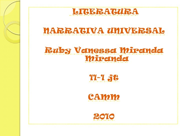 LITERATURA<br />NARRATIVA UNIVERSAL<br />Ruby Vanessa Miranda Miranda<br />11-1 jt<br />CAMM<br />2010<br />