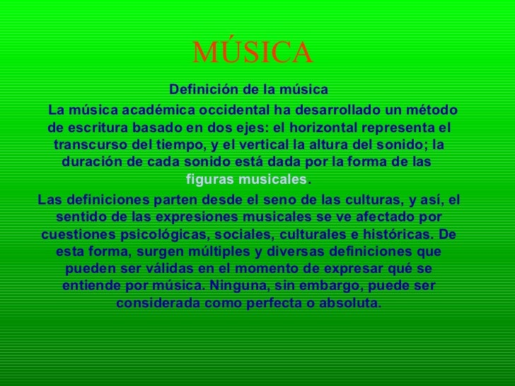 MÚSICA Definición de la música     La música académica occidental ha desarrollado un método de escritura basado en dos eje...
