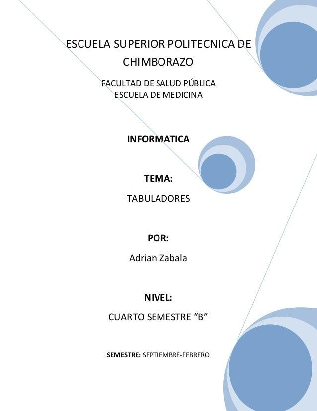 ESCUELA SUPERIOR POLITECNICA DE CHIMBORAZO FACULTAD DE SALUD PÚBLICA ESCUELA DE MEDICINA  INFORMATICA  TEMA: TABULADORES  ...