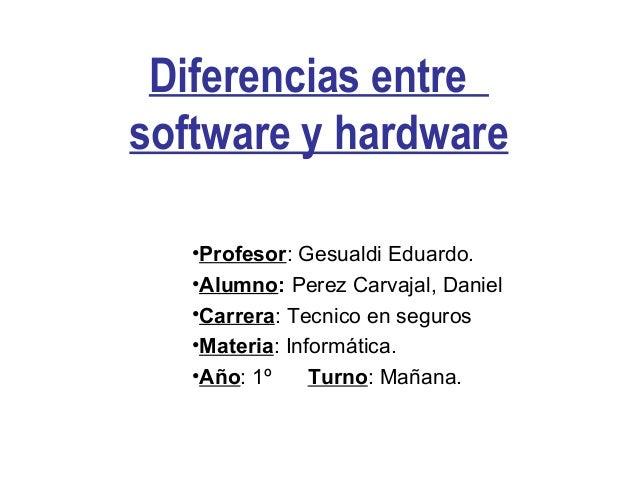 Diferencias entre software y hardware •Profesor: Gesualdi Eduardo. •Alumno: Perez Carvajal, Daniel •Carrera: Tecnico en s...