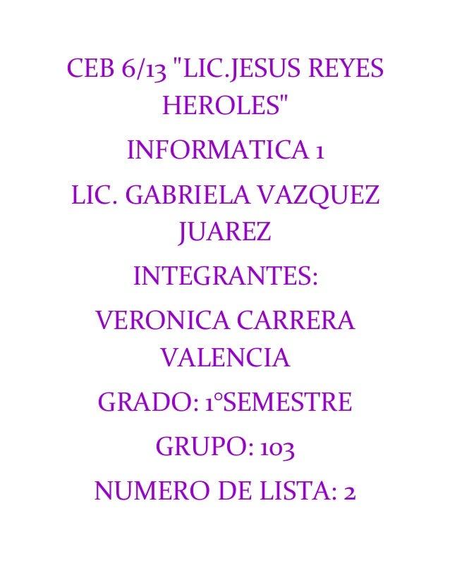 "CEB 6/13 ""LIC.JESUS REYES        HEROLES""    INFORMATICA 1LIC. GABRIELA VAZQUEZ        JUAREZ     INTEGRANTES:  VERONICA C..."