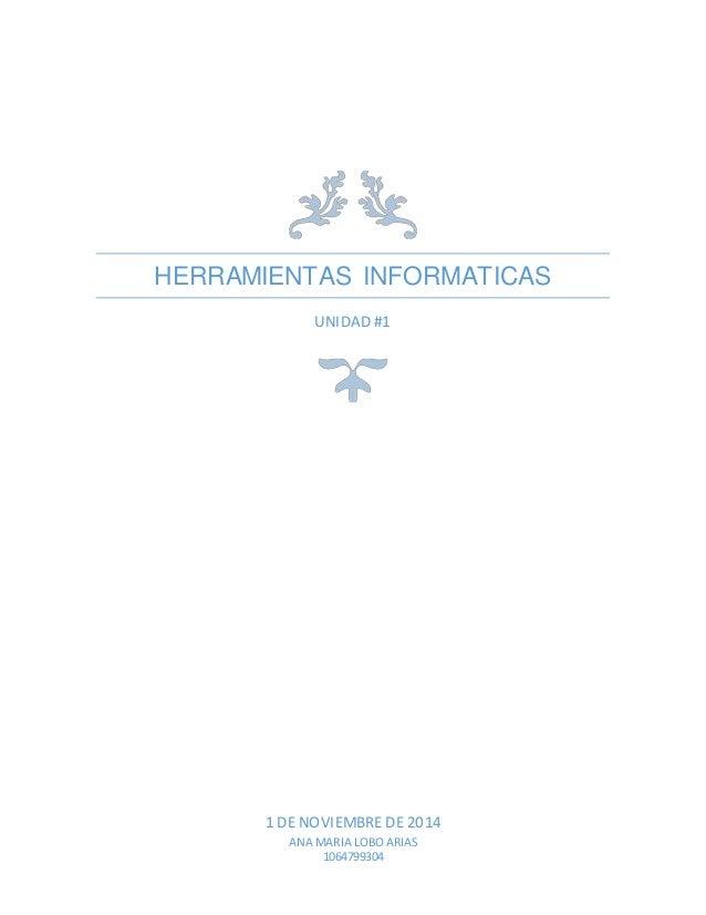 HERRAMIENTAS INFORMATICAS  UNIDAD #1  1 DE NOVIEMBRE DE 2014  ANA MARIA LOBO ARIAS  1064799304