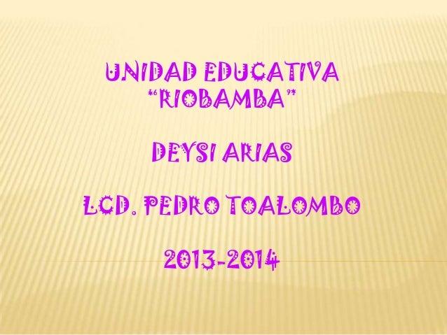 "UNIDAD EDUCATIVA ""RIOBAMBA"" DEYSI ARIAS LCD. PEDRO TOALOMBO 2013-2014"