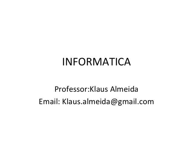 INFORMATICAProfessor:Klaus AlmeidaEmail: Klaus.almeida@gmail.com