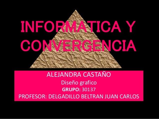 INFORMATICA Y CONVERGENCIA ALEJANDRA CASTAÑO Diseño grafico GRUPO: 30137 PROFESOR: DELGADILLO BELTRAN JUAN CARLOS