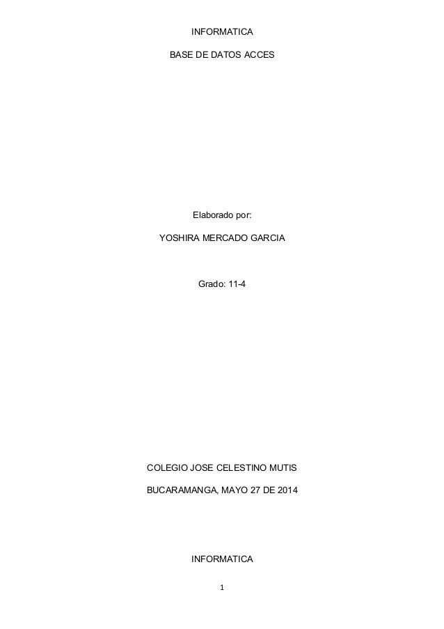 INFORMATICA BASE DE DATOS ACCES Elaborado por: YOSHIRA MERCADO GARCIA Grado: 11-4 COLEGIO JOSE CELESTINO MUTIS BUCARAMANGA...