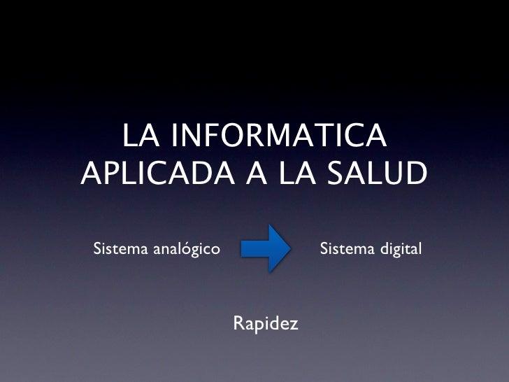 LA INFORMATICA APLICADA A LA SALUD  Sistema analógico             Sistema digital                        Rapidez