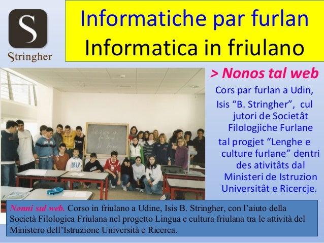 "Informatiche par furlan Informatica in friulano > Nonos tal web Cors par furlan a Udin, Isis ""B. Stringher"", cul jutori de..."