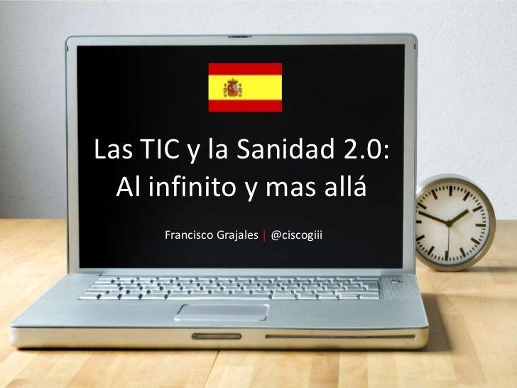 Las TIC y la Sanidad 2.0: <br />Al infinito y mas allá<br />Francisco Grajales | @ciscogiii<br />