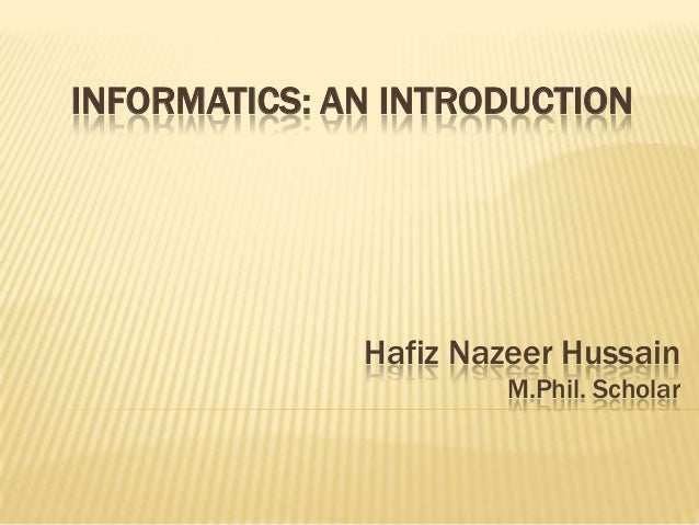 INFORMATICS: AN INTRODUCTION  Hafiz Nazeer Hussain M.Phil. Scholar