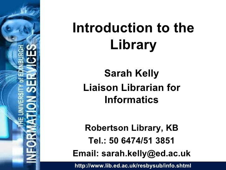 Introduction to the Library Sarah Kelly Liaison Librarian for Informatics Robertson Library, KB Tel.: 50 6474/51 3851 Emai...