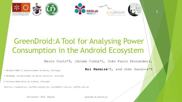 GreenDroid:A Tool for Analysing Power Consumption in the Android Ecosystem Marco Couto*¶, Jácome Cunha*§, João Paulo Ferna...