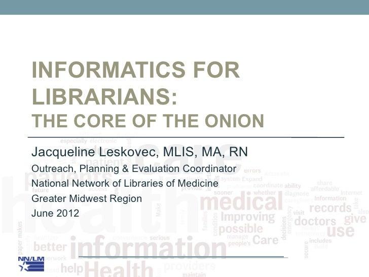 INFORMATICS FORLIBRARIANS:THE CORE OF THE ONIONJacqueline Leskovec, MLIS, MA, RNOutreach, Planning & Evaluation Coordinato...