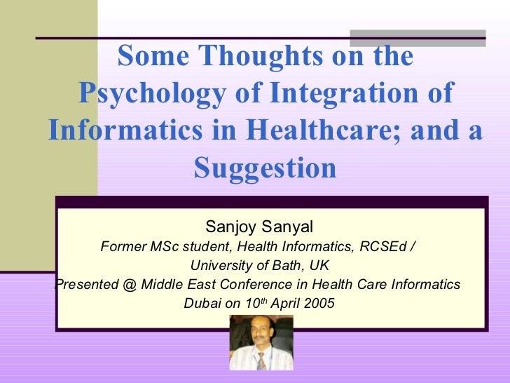 Some Thoughts on the Psychology of Integration of Informatics in Healthcare; and a Suggestion Sanjoy Sanyal Former MSc stu...