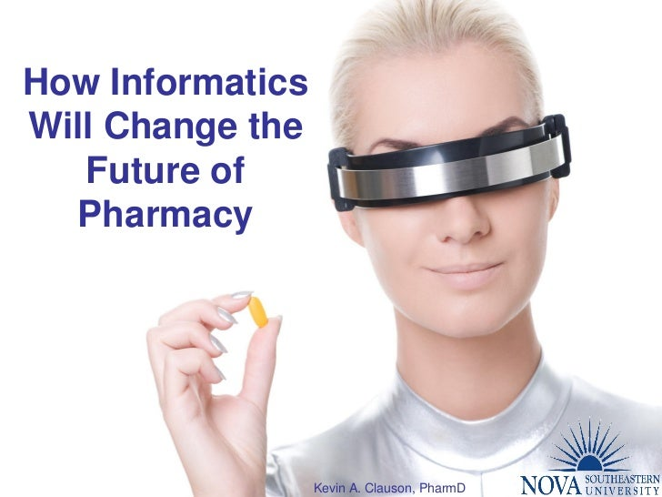 How Informatics Will Change the    Future of   Pharmacy                       Kevin A. Clauson, PharmD