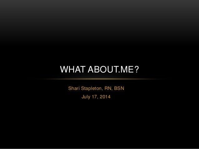 Shari Stapleton, RN, BSN July 17, 2014 WHAT ABOUT.ME?