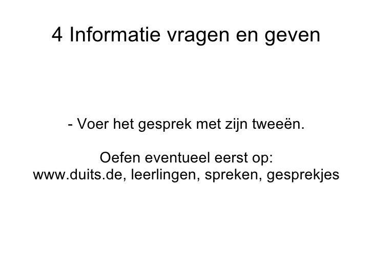 4 Informatie vragen en geven - Voer het gesprek met zijn tweeën. Oefen eventueel eerst op: www.duits.de, leerlingen, sprek...