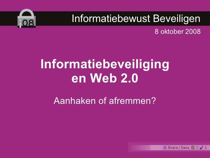 8 oktober 2008 Informatiebeveiliging en Web 2.0 Aanhaken of afremmen? Informatiebewust Beveiligen