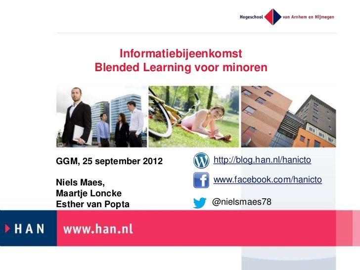 Informatiebijeenkomst        Blended Learning voor minorenGGM, 25 september 2012     http://blog.han.nl/hanictoNiels Maes,...