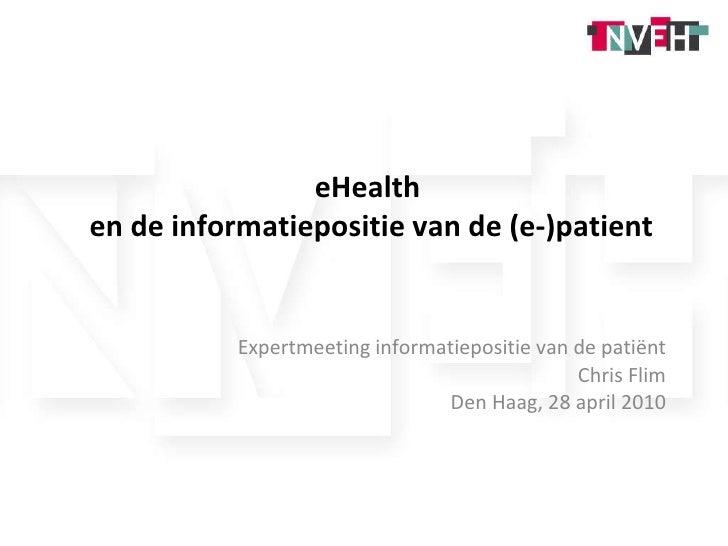 eHealth  en de informatiepositie van de (e-)patient Expertmeeting informatiepositie van de patiënt Chris Flim Den Haag, 28...
