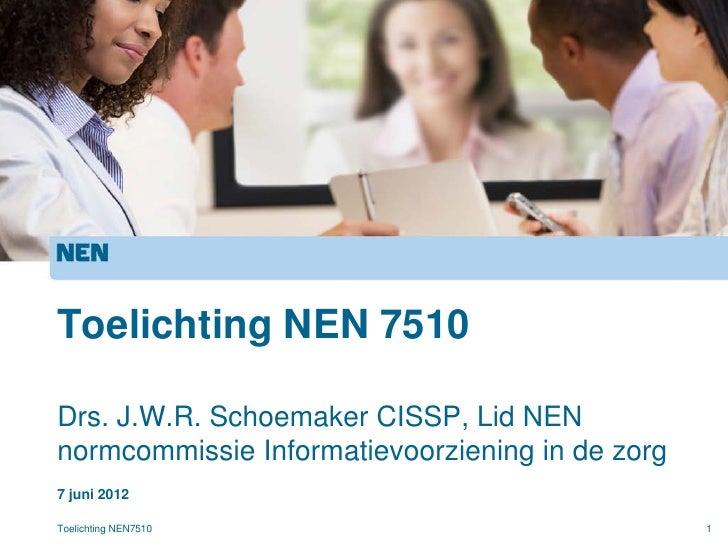 Toelichting NEN 7510Drs. J.W.R. Schoemaker CISSP, Lid NENnormcommissie Informatievoorziening in de zorg7 juni 2012Toelicht...
