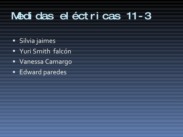 Medidas eléctricas 11-3 <ul><li>Silvia jaimes </li></ul><ul><li>Yuri Smith  falcón </li></ul><ul><li>Vanessa Camargo </li>...