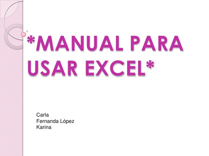 *MANUAL PARA USAR EXCEL*<br />Carla<br />Fernanda López<br />Karina<br />